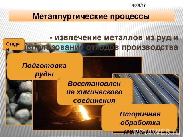 - извлечение металлов из руд и использование отходов производства Металлургические процессы Стадии Подготовка руды Восстановление химического соединения Вторичная обработка металла