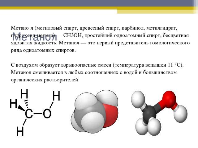 Метанол Метано л (метиловый спирт, древесный спирт, карбинол, метилгидрат, гидроксид метила) — CH3OH, простейший одноатомный спирт, бесцветная ядовитая жидкость. Метанол — это первый представитель гомологического ряда одноатомных спиртов. С воздухом…