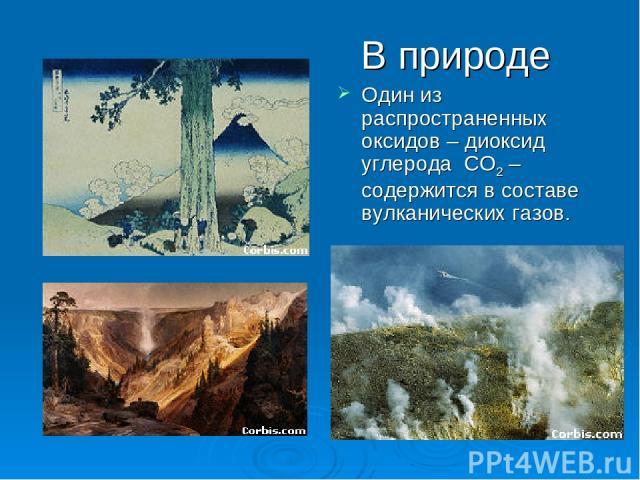 Один из распространенных оксидов – диоксид углерода CO2 – содержится в составе вулканических газов. В природе