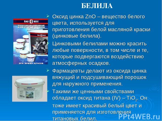 Оксид цинка ZnO – вещество белого цвета, используется для приготовления белой масляной краски (цинковые белила). Цинковыми белилами можно красить любые поверхности, в том числе и те, которые подвергаются воздействию атмосферных осадков. Фармацевты д…