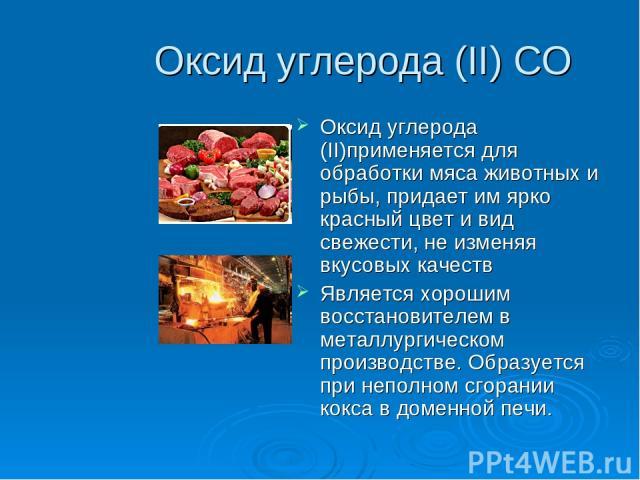 Оксид углерода (II) CO Оксид углерода (II)применяется для обработки мяса животных и рыбы, придает им ярко красный цвет и вид свежести, не изменяя вкусовых качеств Является хорошим восстановителем в металлургическом производстве. Образуется при непол…