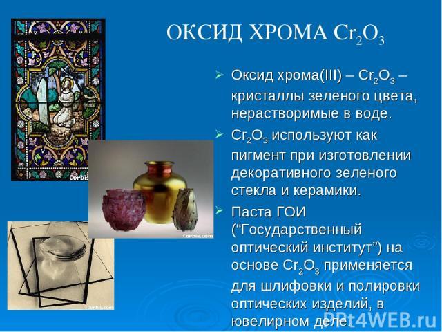 """Оксид хрома(III) – Cr2O3 –кристаллы зеленого цвета, нерастворимые в воде. Cr2O3 используют как пигмент при изготовлении декоративного зеленого стекла и керамики. Паста ГОИ (""""Государственный оптический институт"""") на основе Cr2O3 применяется для шлифо…"""