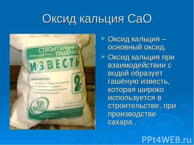 Оксид кальция СаO Оксид кальция – основный оксид. Оксид кальция при взаимодействии с водой образует гашёную известь, которая широко используется в строительстве, при производстве сахара .