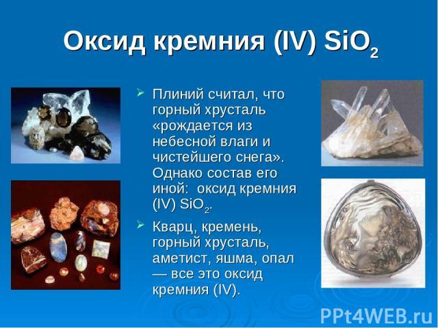 Оксид кремния (IV) SiO2 Плиний считал, что горный хрусталь «рождается из небесной влаги и чистейшего снега». Однако состав его иной: оксид кремния (IV) SiO2. Кварц, кремень, горный хрусталь, аметист, яшма, опал — все это оксид кремния (IV).
