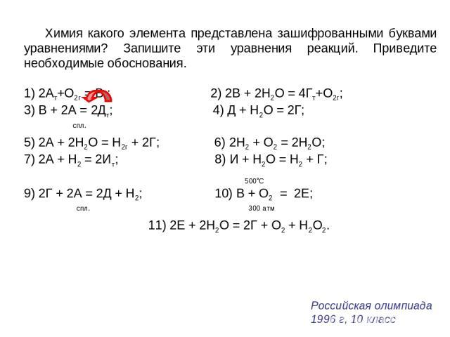 Химия какого элемента представлена зашифрованными буквами уравнениями? Запишите эти уравнения реакций. Приведите необходимые обоснования. 1) 2Ат+O2г = Вт; 2) 2В + 2Н2О = 4Гт+O2г; 3) В + 2А = 2Дт; 4) Д + Н2О = 2Г; спл. 5) 2А + 2Н2О = H2г + 2Г; 6) 2H2…