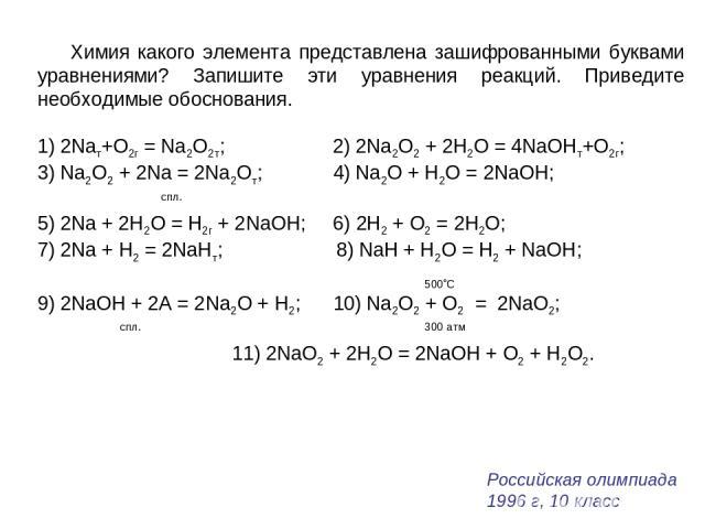 Химия какого элемента представлена зашифрованными буквами уравнениями? Запишите эти уравнения реакций. Приведите необходимые обоснования. 1) 2Naт+O2г = Na2O2т; 2) 2Na2O2 + 2Н2О = 4NaOHт+O2г; 3) Na2O2 + 2Na = 2Na2Oт; 4) Na2O + Н2О = 2NaOH; спл. 5) 2N…