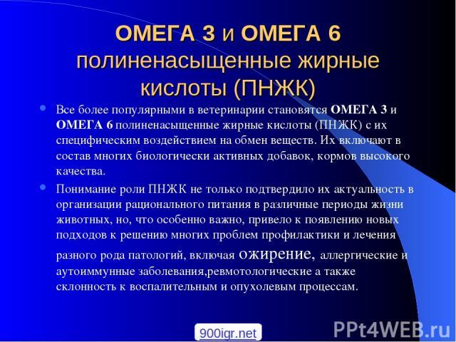 ОМЕГА 3 и ОМЕГА 6 полиненасыщенные жирные кислоты (ПНЖК) Все более популярными в ветеринарии становятся ОМЕГА 3 и ОМЕГА 6 полиненасыщенные жирные кислоты (ПНЖК) с их специфическим воздействием на обмен веществ. Их включают в состав многих биологичес…