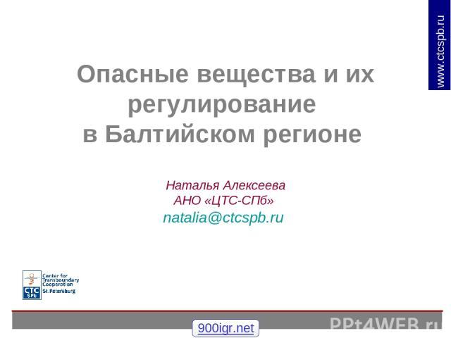 Опасные вещества и их регулирование в Балтийском регионе Наталья Алексеева АНО «ЦТС-СПб» natalia@ctcspb.ru 900igr.net www.ctcspb.ru