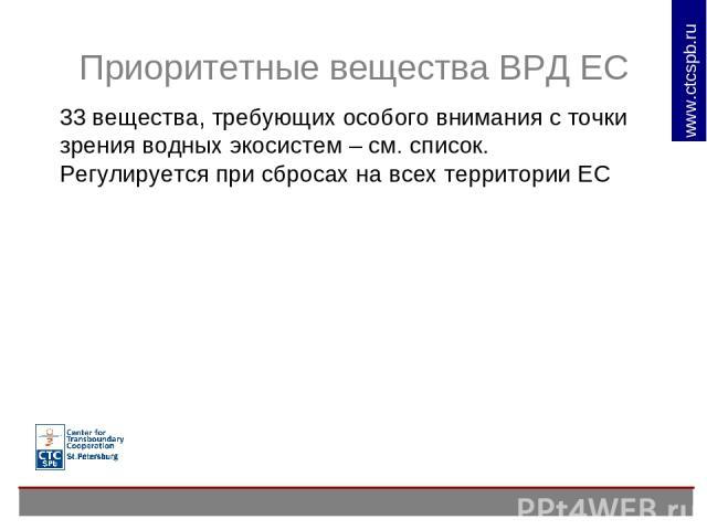 Приоритетные вещества ВРД ЕС 33 вещества, требующих особого внимания с точки зрения водных экосистем – см. список. Регулируется при сбросах на всех территории ЕС www.ctcspb.ru