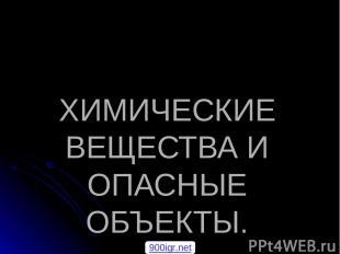 ХИМИЧЕСКИЕ ВЕЩЕСТВА И ОПАСНЫЕ ОБЪЕКТЫ. 900igr.net