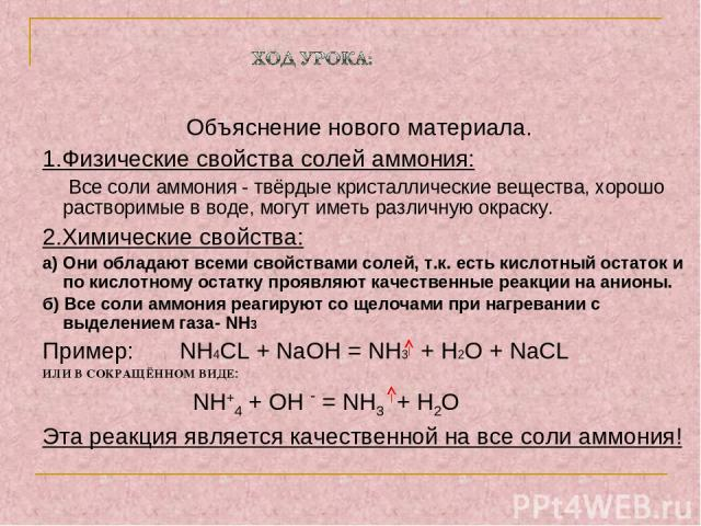 Объяснение нового материала. 1.Физические свойства солей аммония: Все соли аммония - твёрдые кристаллические вещества, хорошо растворимые в воде, могут иметь различную окраску. 2.Химические свойства: а) Они обладают всеми свойствами солей, т.к. есть…
