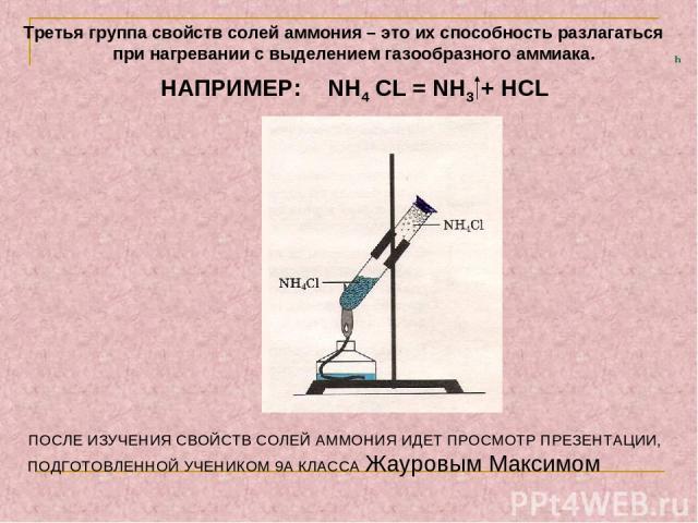 ч Третья группа свойств солей аммония – это их способность разлагаться при нагревании с выделением газообразного аммиака. НАПРИМЕР: NH4 CL = NH3 + HCL ПОСЛЕ ИЗУЧЕНИЯ СВОЙСТВ СОЛЕЙ АММОНИЯ ИДЕТ ПРОСМОТР ПРЕЗЕНТАЦИИ, ПОДГОТОВЛЕННОЙ УЧЕНИКОМ 9А КЛАССА …