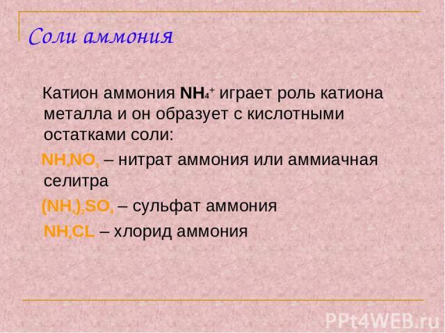 Соли аммония Катион аммония NH4+ играет роль катиона металла и он образует с кислотными остатками соли: NH4NO3 – нитрат аммония или аммиачная селитра (NH4)2SO4 – сульфат аммония NH4CL – хлорид аммония
