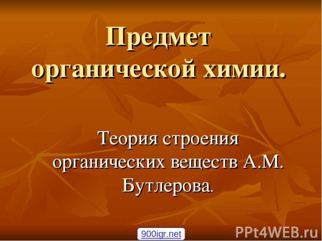 Предмет органической химии. Теория строения органических веществ А.М. Бутлерова. 900igr.net