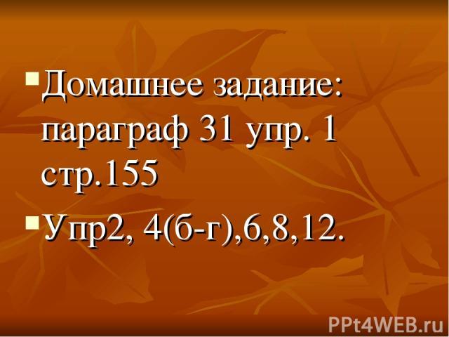 Домашнее задание: параграф 31 упр. 1 стр.155 Упр2, 4(б-г),6,8,12.