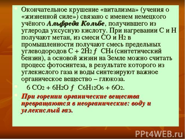 Окончательное крушение «витализма» (учения о «жизненной силе») связано с именем немецкого учёного Альфреда Кольбе, получившего из углерода уксусную кислоту. При нагревании С и Н получают метан, из смеси СО и Н2 в промышленности получают смесь предел…