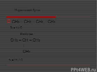 CH3 – CH2 – CH2 – CH3 tк =-0,5 С CH3 – CH – CH3 CH3 tк =-11,7 С Нормальный бутан