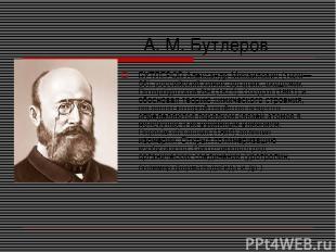А. М. Бутлеров БУТЛЕРОВ Александр Михайлович (1828—86), российский химик-органик