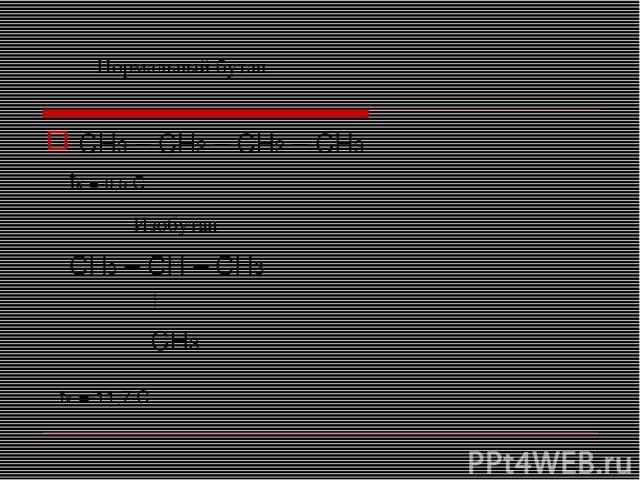 CH3 – CH2 – CH2 – CH3 tк =-0,5 С CH3 – CH – CH3 CH3 tк =-11,7 С Нормальный бутан Изобутан