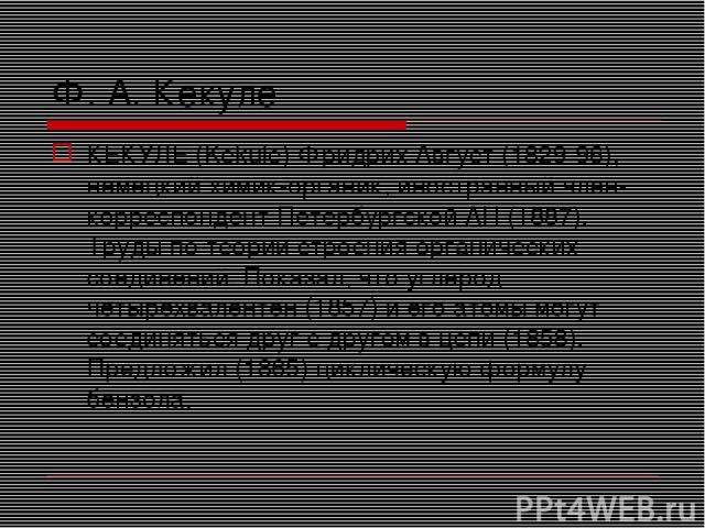 Ф. А. Кекуле КЕКУЛЕ (Kekule) Фридрих Август (1829-96), немецкий химик-органик, иностранный член-корреспондент Петербургской АН (1887). Труды по теории строения органических соединений. Показал, что углерод четырехвалентен (1857) и его атомы могут со…