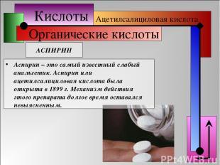 Кислоты Органические кислоты АСПИРИН Ацетилсалициловая кислота Аспирин – это сам