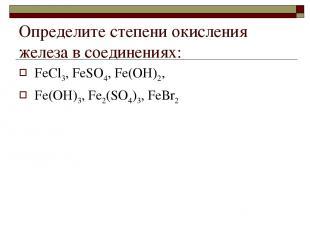 Определите степени окисления железа в соединениях: FеСl3, FеSО4, Fе(ОН)2, Fе(ОН)