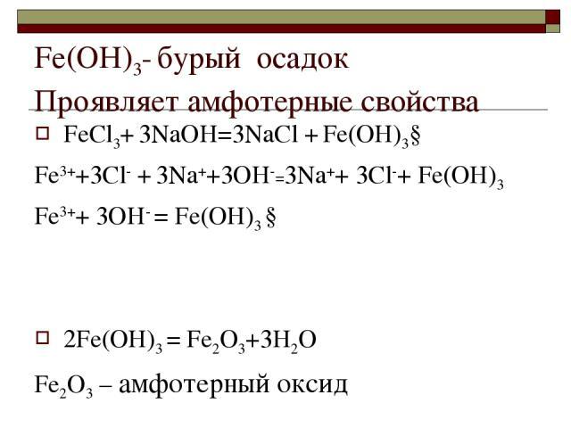 Fе(ОН)3- бурый осадок Проявляет амфотерные свойства FеСl3+ 3NaOH=3NaСl + Fе(ОН)3↓ Fе3++3Сl- + 3Na++3OH-=3Na++ 3Сl-+ Fе(ОН)3 Fе3++ 3OH- = Fе(ОН)3 ↓ 2Fе(ОН)3 = Fе2О3+3H2O Fе2О3 – амфотерный оксид