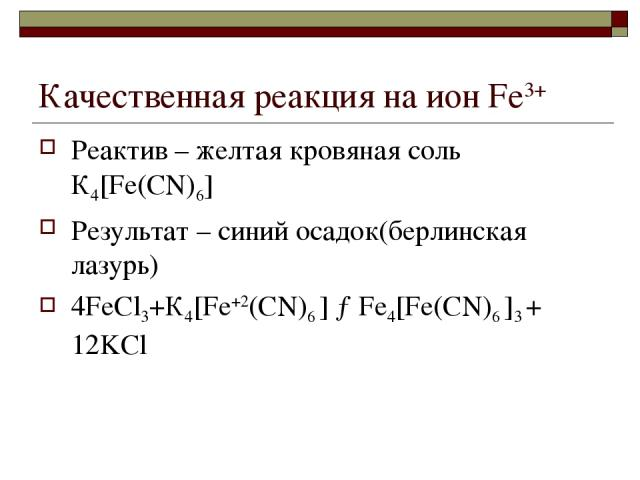 Качественная реакция на ион Fе3+ Реактив – желтая кровяная соль К4[Fе(СN)6] Результат – синий осадок(берлинская лазурь) 4FeCl3+К4[Fе+2(СN)6 ] →Fe4[Fе(СN)6 ]3 + 12KCl