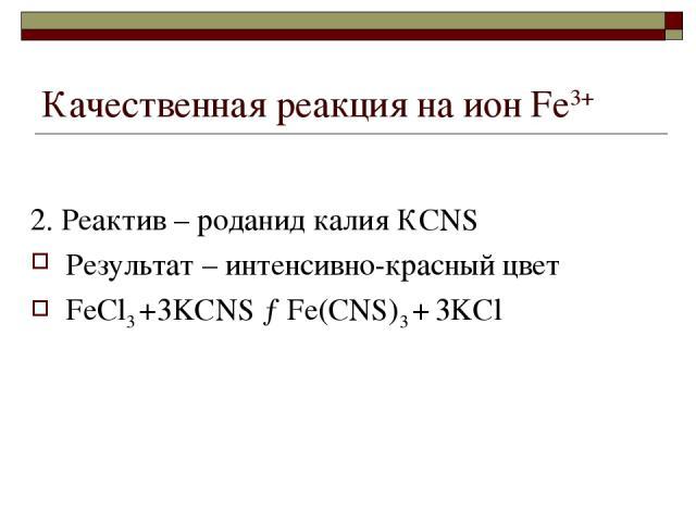 Качественная реакция на ион Fе3+ 2. Реактив – роданид калия КСNS Результат – интенсивно-красный цвет FeCl3 +3KCNS →Fe(CNS)3 + 3KCl