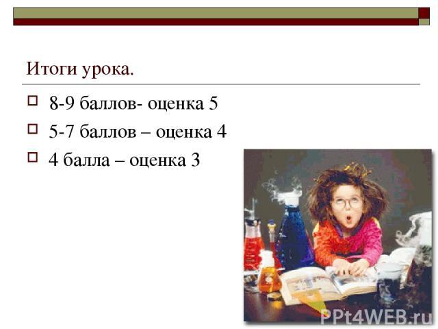 Итоги урока. 8-9 баллов- оценка 5 5-7 баллов – оценка 4 4 балла – оценка 3