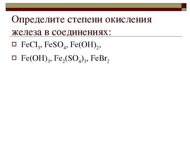 Определите степени окисления железа в соединениях: FеСl3, FеSО4, Fе(ОН)2, Fе(ОН)3, Fе2(SО4)3, FеВr2