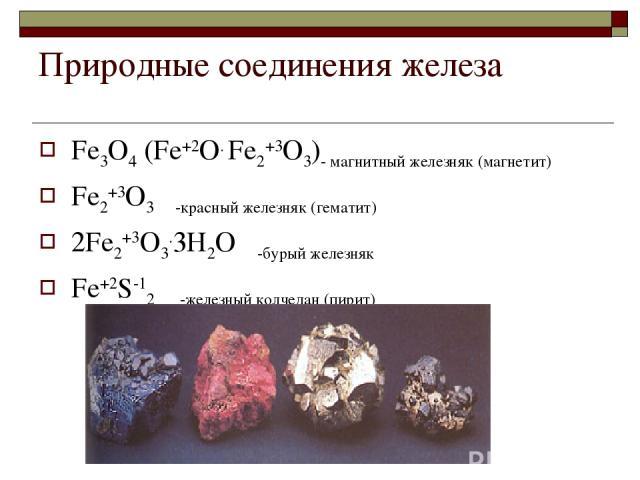 Природные соединения железа Fе3О4 (Fе+2О. Fе2+3О3)- магнитный железняк (магнетит) Fе2+3О3 -красный железняк (гематит) 2Fе2+3О3.3Н2О -бурый железняк Fе+2S-12 -железный колчедан (пирит)