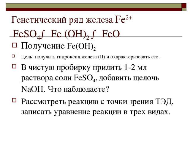 Генетический ряд железа Fе2+ FеSО4→ Fе (ОН)2 → FеО Получение Fе(ОН)2 Цель: получить гидроксид железа (II) и охарактеризовать его. В чистую пробирку прилить 1-2 мл раствора соли FеSО4, добавить щелочь NaOH. Что наблюдаете? Рассмотреть реакцию с точки…
