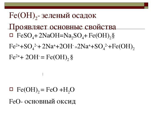 Fе(ОН)2- зеленый осадок Проявляет основные свойства FеSО4+ 2NaOH=Na2SО4+ Fе(ОН)2↓ Fе2++SО42-+ 2Na++2OH- =2Na++SО42-+Fе(ОН)2 Fе2++ 2OH- = Fе(ОН)2 ↓ Fе(ОН)2 = FеО +Н2О FеО- основный оксид