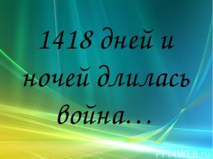 1418 дней и ночей длилась война…