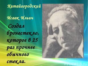 Китайгородский Исаак Ильич Создал бронестекло, которое в 25 раз прочнее обычного