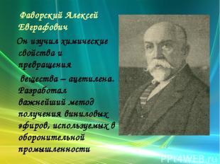 Фаворский Алексей Евграфович Он изучил химические свойства и превращения веществ