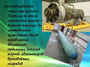 Хромованадиевая сталь еще прочнее. Поэтому ее стали применять широко в военной т