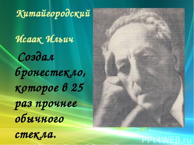Китайгородский Исаак Ильич Создал бронестекло, которое в 25 раз прочнее обычного стекла.