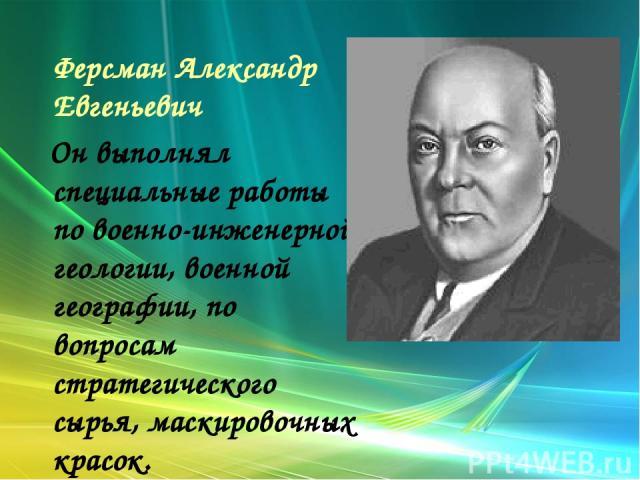 Ферсман Александр Евгеньевич Он выполнял специальные работы по военно-инженерной геологии, военной географии, по вопросам стратегического сырья, маскировочных красок.