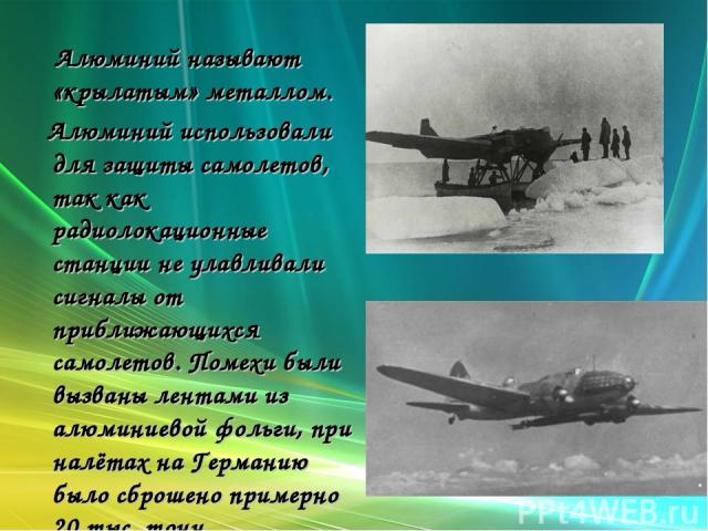 Алюминий называют «крылатым» металлом. Алюминий использовали для защиты самолетов, так как радиолокационные станции не улавливали сигналы от приближающихся самолетов. Помехи были вызваны лентами из алюминиевой фольги, при налётах на Германию было сб…