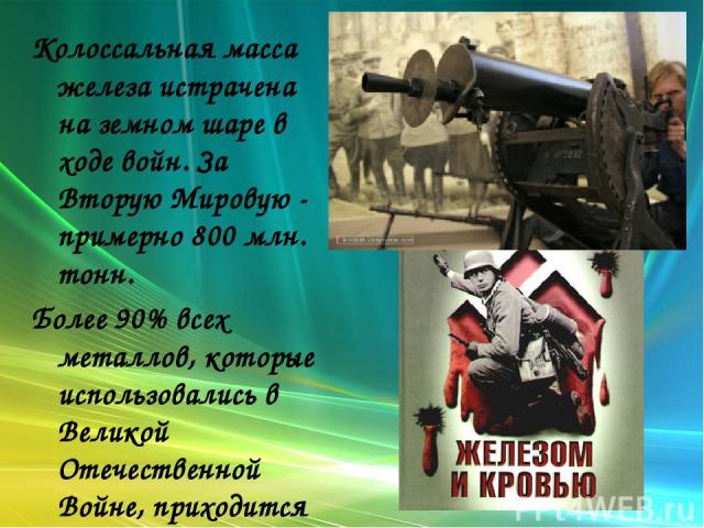 Колоссальная масса железа истрачена на земном шаре в ходе войн. За Вторую Мировую - примерно 800 млн. тонн. Более 90% всех металлов, которые использовались в Великой Отечественной Войне, приходится на железо.