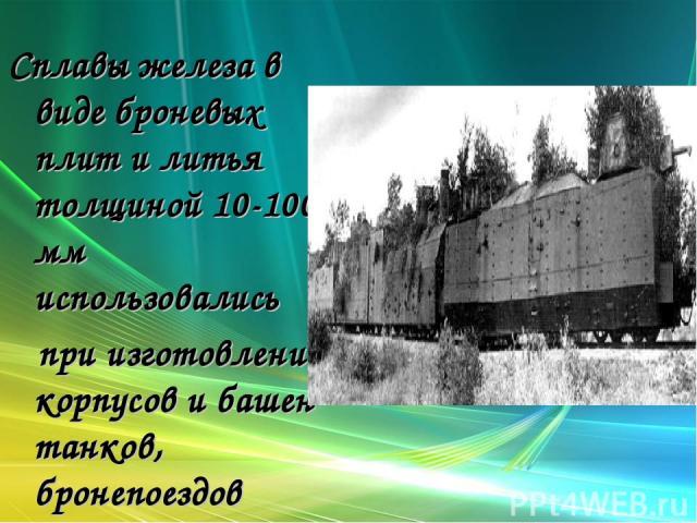 Сплавы железа в виде броневых плит и литья толщиной 10-100 мм использовались при изготовлении корпусов и башен танков, бронепоездов