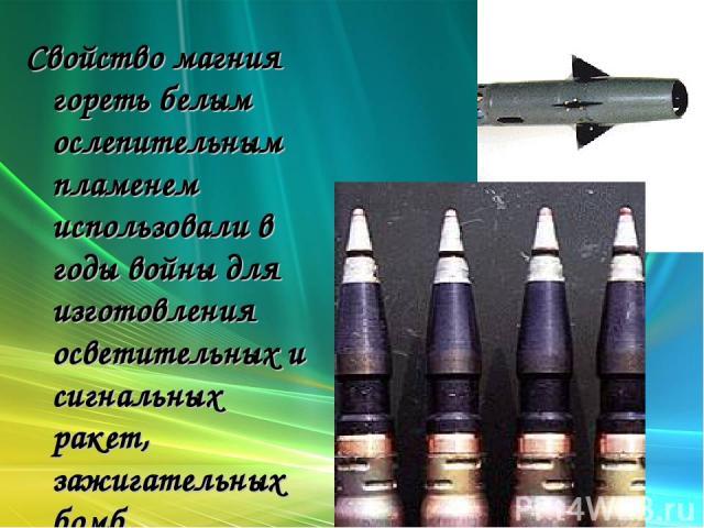Свойство магния гореть белым ослепительным пламенем использовали в годы войны для изготовления осветительных и сигнальных ракет, зажигательных бомб