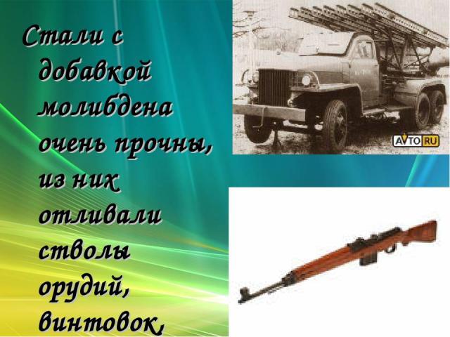 Стали с добавкой молибдена очень прочны, из них отливали стволы орудий, винтовок, ружей, детали самолётов, автомобилей