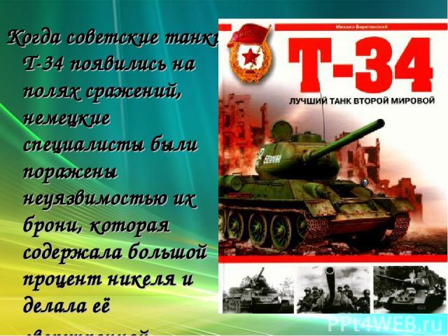 Когда советские танки Т-34 появились на полях сражений, немецкие специалисты были поражены неуязвимостью их брони, которая содержала большой процент никеля и делала её сверхпрочной