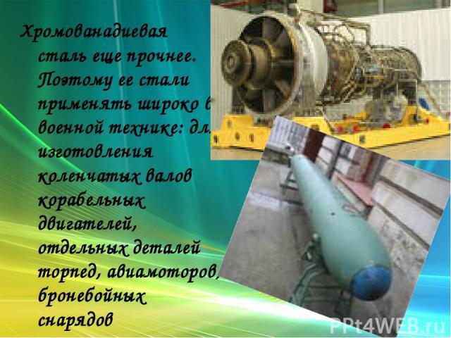Хромованадиевая сталь еще прочнее. Поэтому ее стали применять широко в военной технике: для изготовления коленчатых валов корабельных двигателей, отдельных деталей торпед, авиамоторов, бронебойных снарядов