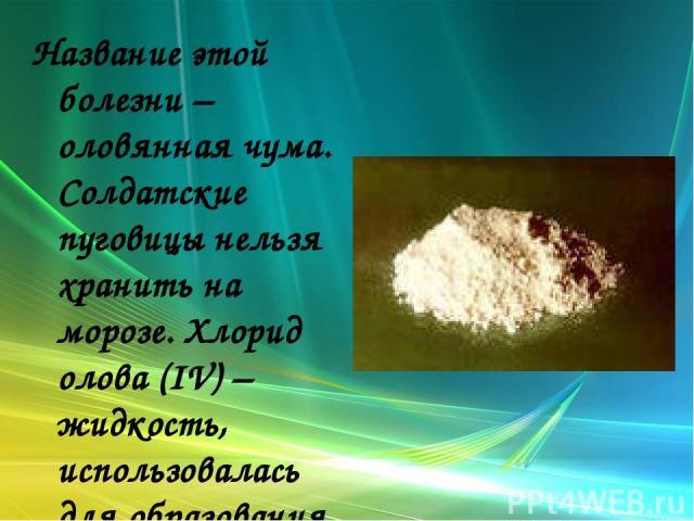 Название этой болезни – оловянная чума. Солдатские пуговицы нельзя хранить на морозе. Хлорид олова (IV) – жидкость, использовалась для образования дымовых завес.