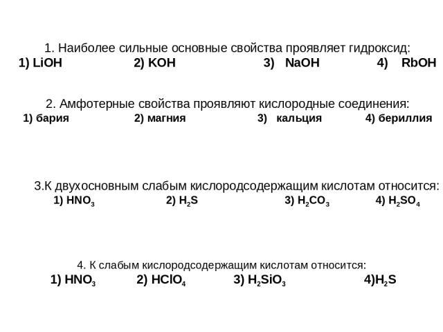 1. Наиболее сильные основные свойства проявляет гидроксид: 1) LiOH 2) KOH 3) NaOH 4) RbOH 2. Амфотерные свойства проявляют кислородные соединения: 1) бария 2) магния 3) кальция 4) бериллия 3.К двухосновным слабым кислородсодержащим кислотам относитс…