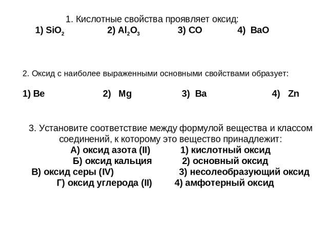 1. Кислотные свойства проявляет оксид: 1) SiO2 2) Al2O3 3) CO 4) BaO 3. Установите соответствие между формулой вещества и классом соединений, к которому это вещество принадлежит: А) оксид азота (II) 1) кислотный оксид Б) оксид кальция 2) основный ок…